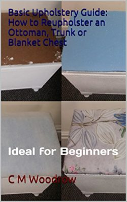Basic Upholstery Guide: How to Reupholster an Ottoman, Trunk or Blanket Chest: Ideal for Beginners